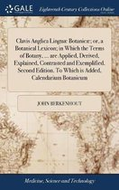 Clavis Anglica Lingu� Botanic�; Or, a Botanical Lexicon; In Which the Terms of Botany, ... Are Applied, Derived, Explained, Contrasted and Exemplified. Second Edition. to Which Is Added, Calendarium Botanicum