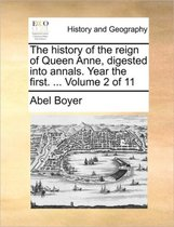 The History of the Reign of Queen Anne, Digested Into Annals. Year the First. ... Volume 2 of 11