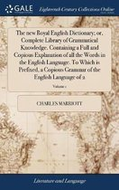 The New Royal English Dictionary; Or, Complete Library of Grammatical Knowledge. Containing a Full and Copious Explanation of All the Words in the English Language. to Which Is Prefixed, a Copious Grammar of the English Language of 2; Volume 1