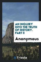 An Inquiry Into the Truth of History. Part II