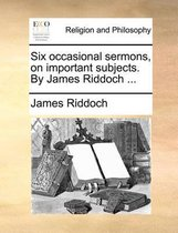 Six Occasional Sermons, on Important Subjects. by James Riddoch ...