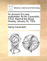 An Account of a New Eudiometer. by Mr. Cavendish, F.R.S. Read at the Royal Society, January 16, 1783