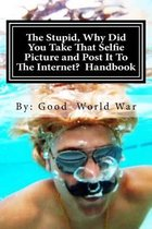 The Stupid, Why Did You Take That Selfie Picture and Post It to the Internet? Handbook