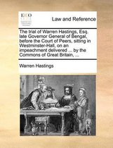 The Trial of Warren Hastings, Esq. Late Governor General of Bengal, Before the Court of Peers, Sitting in Westminster-Hall, on an Impeachment Delivered ... by the Commons of Great Britain, ...