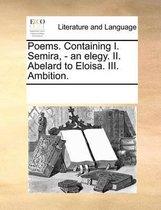 Poems. Containing I. Semira, - an elegy. II. Abelard to Eloisa. III. Ambition.