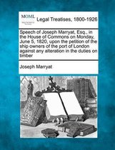 Speech of Joseph Marryat, Esq., in the House of Commons on Monday, June 5, 1820, Upon the Petition of the Ship Owners of the Port of London Against Any Alteration in the Duties on Timber