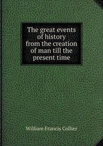The Great Events of History from the Creation of Man Till the Present Time