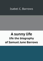 A Sunny Life Life the Biography of Samuel June Barrows