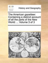 The American Gazetteer. Containing a Distinct Account of All the Parts of the New World