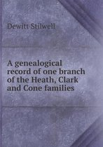 A Genealogical Record of One Branch of the Heath, Clark and Cone Families