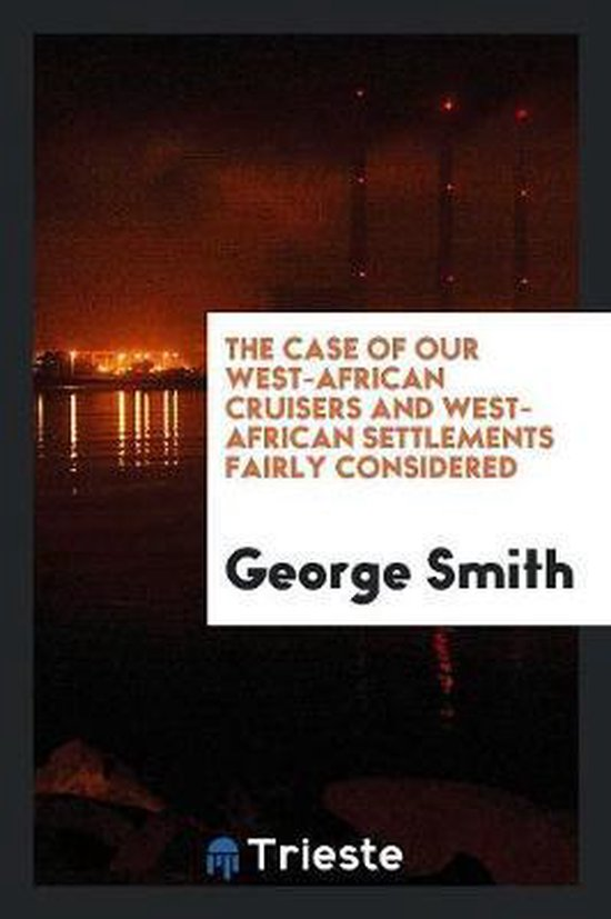 The Case of Our West-African Cruisers and West-African Settlements Fairly Considered
