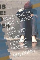 Bullying Is Not a Joke! the Wound That Leaves Marks.