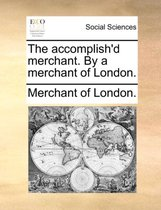 The Accomplish'd Merchant. by a Merchant of London.