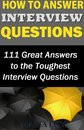 How to Answer Interview Questions: 111 Great Answers to the Toughest Interview Questions