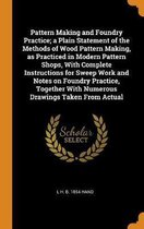 Pattern Making and Foundry Practice; A Plain Statement of the Methods of Wood Pattern Making, as Practiced in Modern Pattern Shops, with Complete Instructions for Sweep Work and Notes on Foundry Practice, Together with Numerous Drawings Taken from Actual