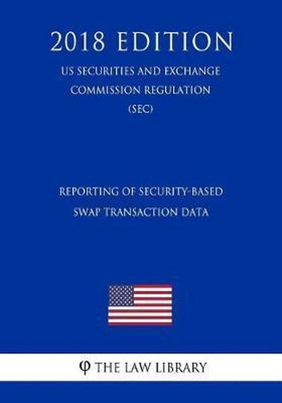 Reporting of Security-Based Swap Transaction Data (Us Securities and Exchange Commission Regulation) (Sec) (2018 Edition)