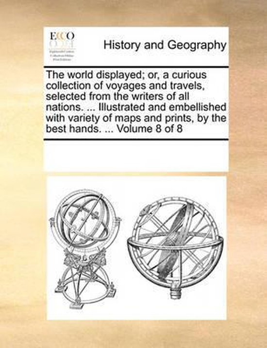The World Displayed; Or, a Curious Collection of Voyages and Travels, Selected from the Writers of All Nations. ... Illustrated and Embellished with Variety of Maps and Prints, by the Best Hands. ... Volume 8 of 8