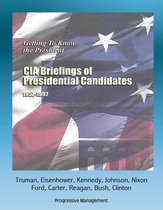 Getting To Know the President: CIA Briefings of Presidential Candidates, 1952-1992 - Truman, Eisenhower, Kennedy, Johnson, Nixon, Ford, Carter, Reagan, Bush, Clinton