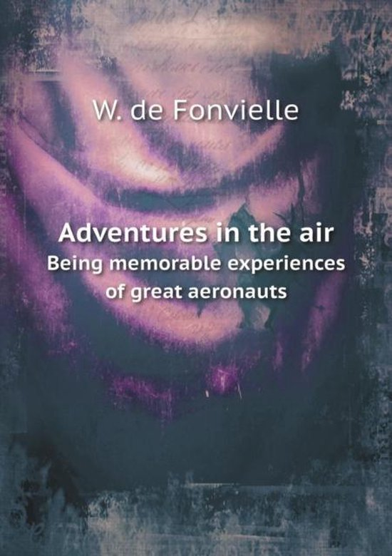 Adventures in the Air Being Memorable Experiences of Great Aeronauts