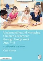 Understanding and Managing Children's Behaviour through Group Work Ages 7 - 11
