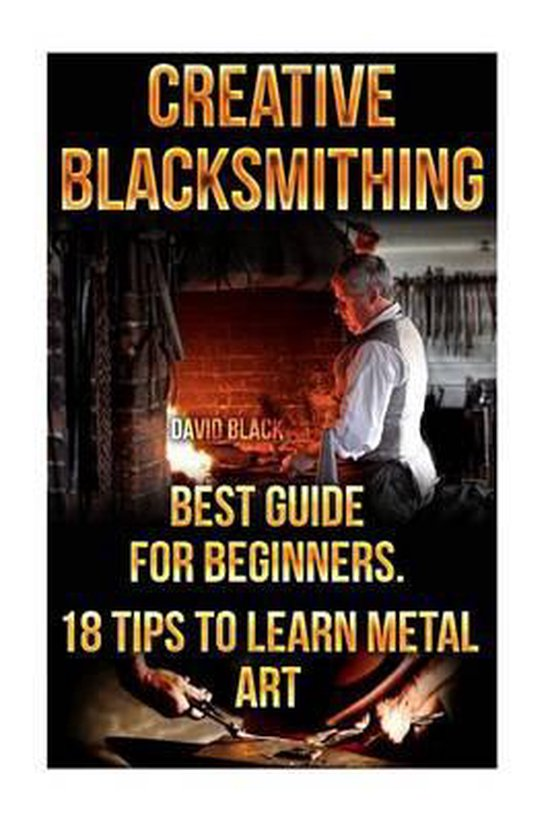 Creative Blacksmithing Best Guide for Beginners. 18 Tips to Learn Metal Art