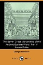 The Seven Great Monarchies of the Ancient Eastern World, Part V (Illustrated Edition) (Dodo Press)