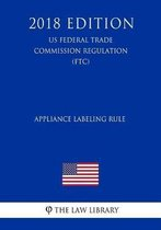 Appliance Labeling Rule (Us Federal Trade Commission Regulation) (Ftc) (2018 Edition)