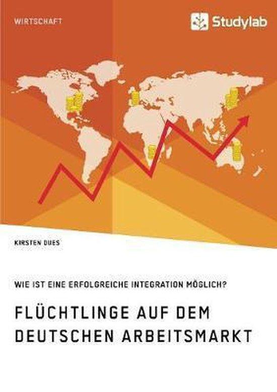 Fluchtlinge auf dem deutschen Arbeitsmarkt. Wie ist eine erfolgreiche Integration moeglich?