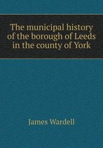 The Municipal History of the Borough of Leeds in the County of York