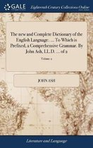The New and Complete Dictionary of the English Language. ... to Which Is Prefixed, a Comprehensive Grammar. by John Ash, LL.D. ... of 2; Volume 2