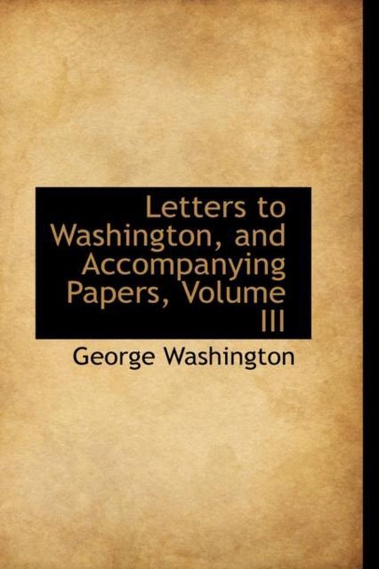 Letters to Washington, and Accompanying Papers, Volume III