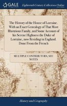 The History of the House of Lorraine. with an Exact Genealogy of That Most Illustrious Family, and Some Account of His Serene Highness the Duke of Lorraine, Now Residing in England. Done from the French