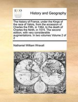 The History of France, Under the Kings of the Race of Valois, from the Accession of Charles the Fifth, in 1364, to the Death of Charles the Ninth, in 1574. the Second Edition, with Very Considerable Augmentations. in Two Volumes Volume 2 of 2