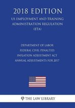 Department of Labor Federal Civil Penalties Inflation Adjustment ACT Annual Adjustments for 2017 (Us Employment and Training Administration Regulation) (Eta) (2018 Edition)