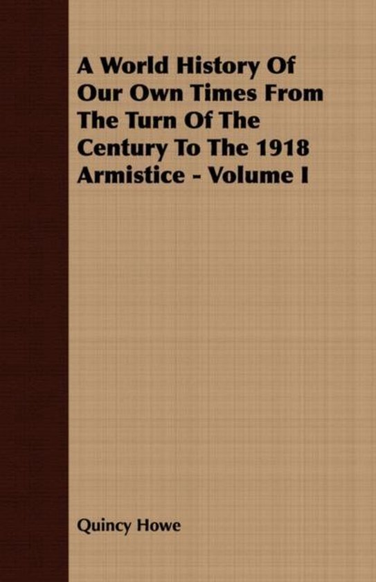 A World History Of Our Own Times From The Turn Of The Century To The 1918 Armistice - Volume I