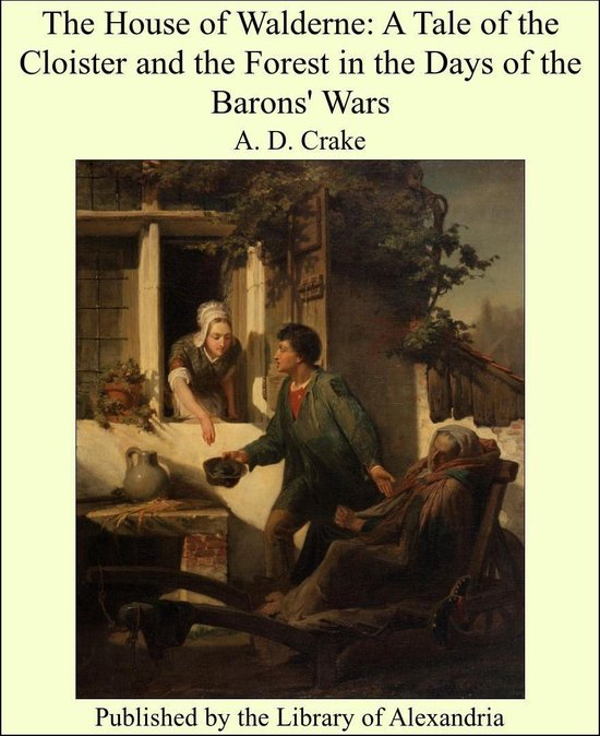 The House of Walderne: A Tale of the Cloister and the Forest in the Days of the Barons' Wars