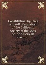 Constitution, By-Laws and Roll of Members of the California Society of the Sons of the American Revolution