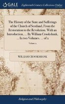 The History of the State and Sufferings of the Church of Scotland, from the Restoration to the Revolution. with an Introduction, ... by William Crookshank, ... in Two Volumes. ... of 2; Volume 2