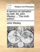 A Sermon on Salvation by Faith. by John Wesley, ... the Ninth Edition.