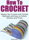Omslag How to Crochet: Master the Crochet with Simple Methods and Easy to Follow Stitches and Tricks