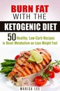 Burn Fat with the Ketogenic Diet: 50 Healthy, Low-Carb Recipes to Boost Metabolism and Lose Weight Fast