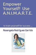 Empower Yourself! Use A.N.I.M.A.R.T.E.: To Train Yourself for Success