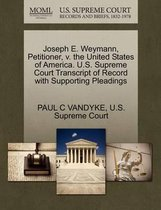 Joseph E. Weymann, Petitioner, V. the United States of America. U.S. Supreme Court Transcript of Record with Supporting Pleadings