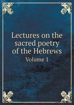 Lectures on the Sacred Poetry of the Hebrews Volume 1