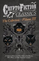 Cryptofiction - Volume III - A Collection of Fantastical Short Stories of Sea Monsters, Were-Wolves, and Other Mysterious Creatures - Including Tales by Algernon Blackwood, Robert W. Chambers, M. R. James, and Many Others (Cryptofiction Classics)