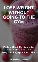 Omslag Lose Weight Without Going to the Gym: Paleo Diet Recipes to Lose 5 Pounds In 5 Days & Enjoy Your Life