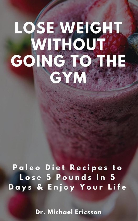 Omslag van Lose Weight Without Going to the Gym: Paleo Diet Recipes to Lose 5 Pounds In 5 Days & Enjoy Your Life