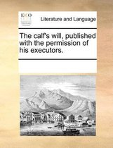 The calf's will, published with the permission of his executors.