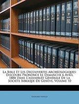La Bible Et Les Decouvertes Arch�Ologiques: Discours Prononc� Le Dimanche 6 Avril 1884 Dans L'Assembl�E G�N�Rale De La Soci�Te Biblique De Gen�Ve, Vol