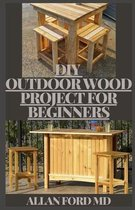 DIY Outdoor Wood Projects for Beginners: The Complete Book of Woodworking